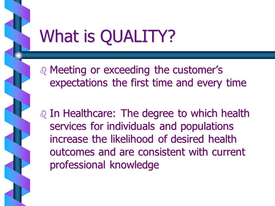 What is QUALITY? b Meeting or exceeding the customers expectations the first time and every time b In Healthcare: The degree to which health services