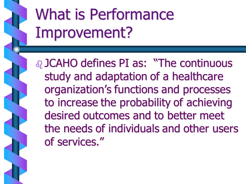 What is Performance Improvement? b JCAHO defines PI as: The continuous study and adaptation of a healthcare organizations functions and processes to i