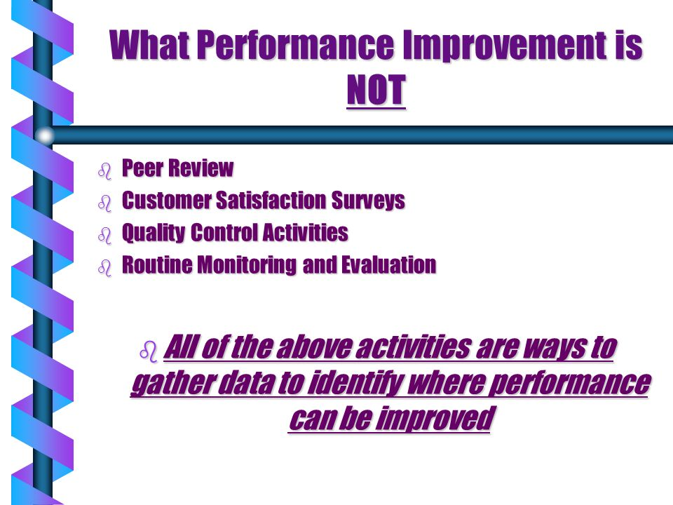What Performance Improvement is NOT b Peer Review b Customer Satisfaction Surveys b Quality Control Activities b Routine Monitoring and Evaluation b A