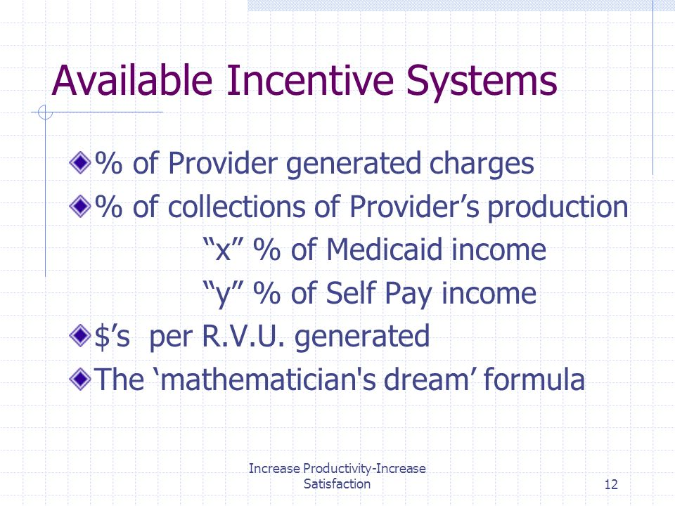 Increase Productivity-Increase Satisfaction12 Available Incentive Systems % of Provider generated charges % of collections of Providers production x % of Medicaid income y % of Self Pay income $s per R.V.U.