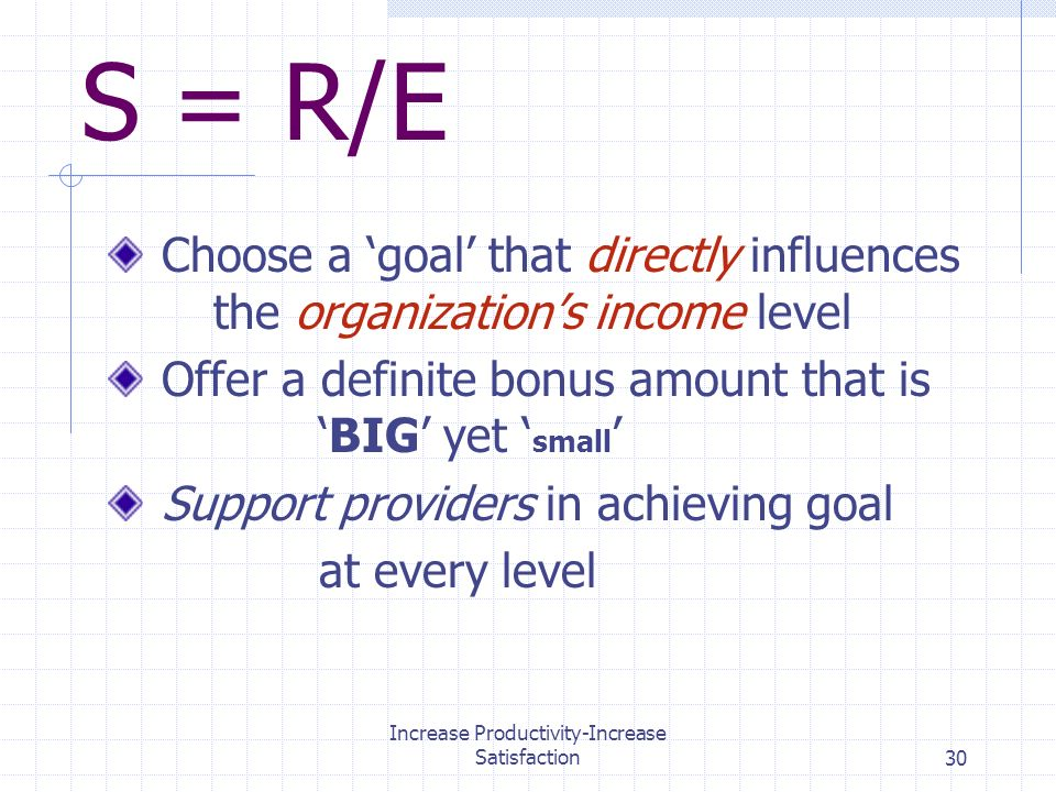Increase Productivity-Increase Satisfaction30 S = R/E Choose a goal that directly influences the organizations income level Offer a definite bonus amount that isBIG yet small Support providers in achieving goal at every level
