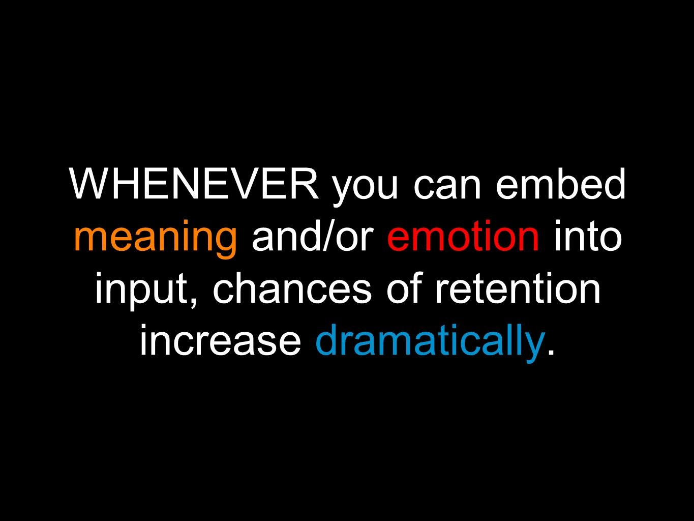 WHENEVER you can embed meaning and/or emotion into input, chances of retention increase dramatically.