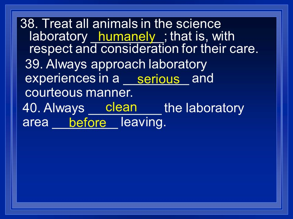 38. Treat all animals in the science laboratory __________; that is, with respect and consideration for their care. humanely 39. Always approach labor