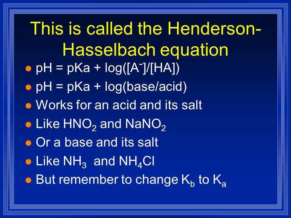 This is called the Henderson- Hasselbach equation l pH = pKa + log([A - ]/[HA]) l pH = pKa + log(base/acid) l Works for an acid and its salt l Like HN