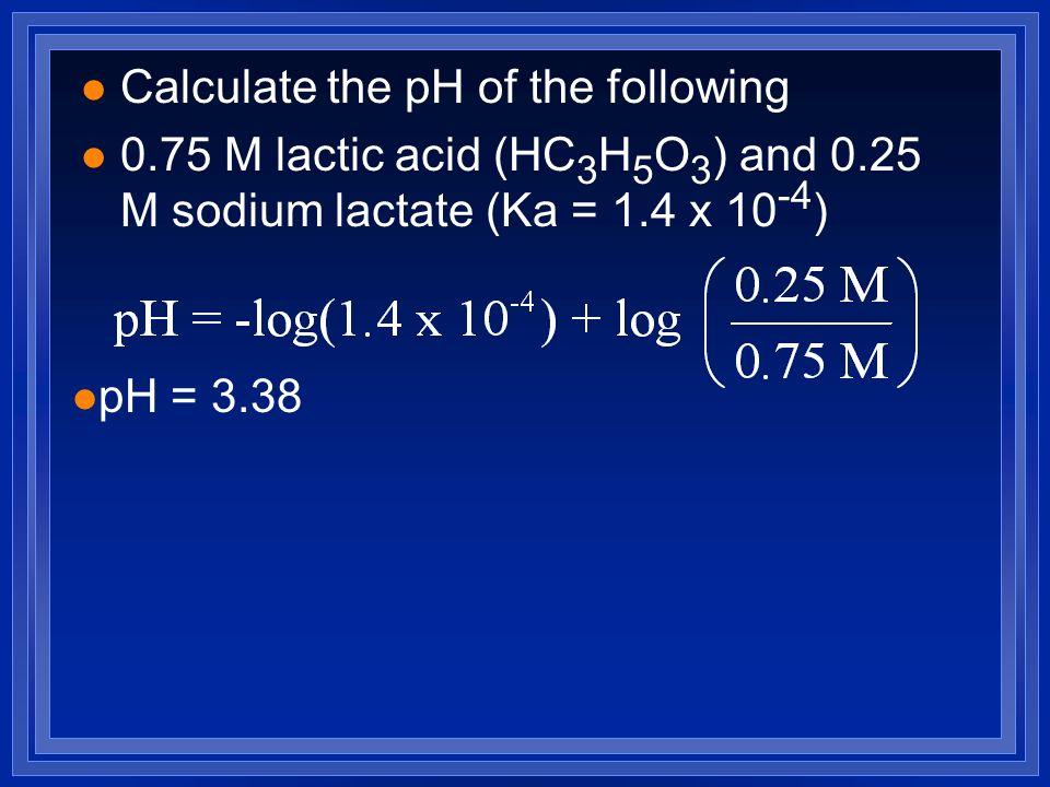 l Calculate the pH of the following l 0.75 M lactic acid (HC 3 H 5 O 3 ) and 0.25 M sodium lactate (Ka = 1.4 x 10 -4 ) l pH = 3.38