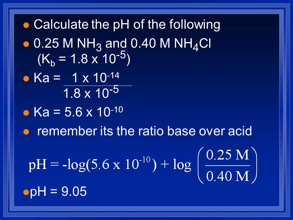 l Calculate the pH of the following l 0.25 M NH 3 and 0.40 M NH 4 Cl (K b = 1.8 x 10 -5 ) l Ka = 1 x 10 -14 1.8 x 10 -5 l Ka = 5.6 x 10 -10 l remember