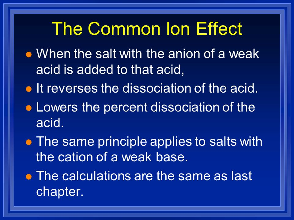 The Common Ion Effect l When the salt with the anion of a weak acid is added to that acid, l It reverses the dissociation of the acid. l Lowers the pe