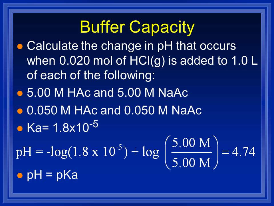 Buffer Capacity l Calculate the change in pH that occurs when 0.020 mol of HCl(g) is added to 1.0 L of each of the following: l 5.00 M HAc and 5.00 M