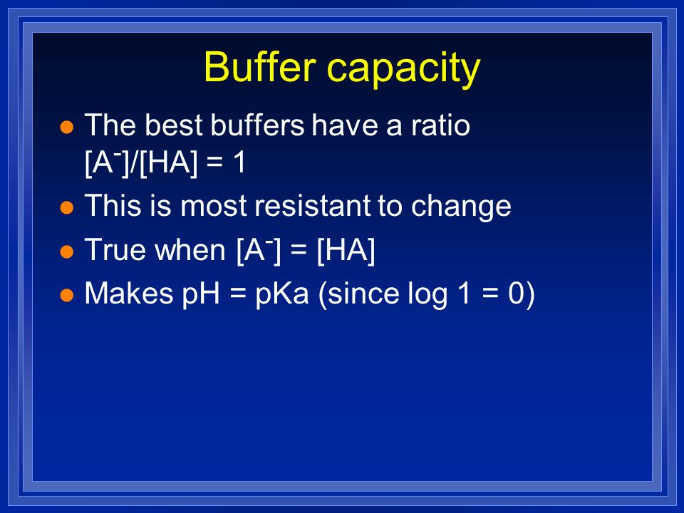 Buffer capacity l The best buffers have a ratio [A - ]/[HA] = 1 l This is most resistant to change l True when [A - ] = [HA] l Makes pH = pKa (since l