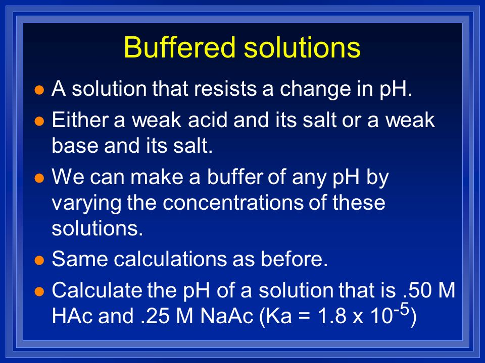 Buffer Capacity l Calculate the change in pH that occurs when 0.040 mol of HCl(g) is added to 1.0 L of 0.050 M HAc and 0.050 M NaAc l Ka= 1.8x10 -5 HAc H + + Ac - Initially 0.050 mol 0 0.050 mol After acid 0.090 mol 0 0.010 mol Compared to 4.74 before acid was added