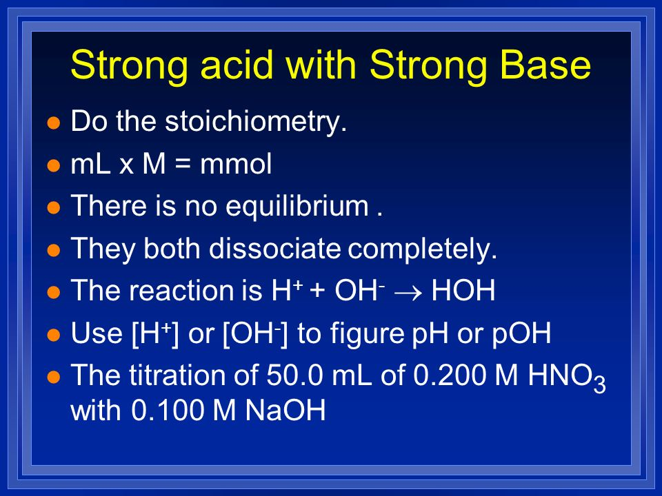 Strong acid with Strong Base l Do the stoichiometry. l mL x M = mmol l There is no equilibrium. l They both dissociate completely. l The reaction is H