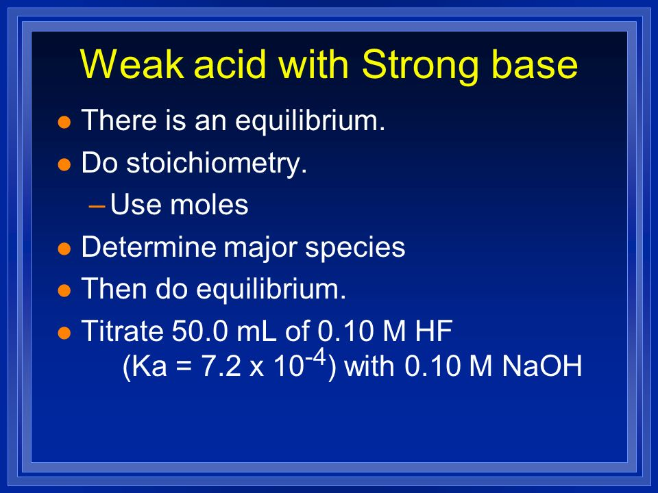 Weak acid with Strong base l There is an equilibrium. l Do stoichiometry. –Use moles l Determine major species l Then do equilibrium. l Titrate 50.0 m