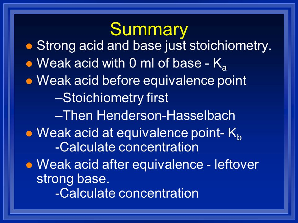 Summary l Strong acid and base just stoichiometry. l Weak acid with 0 ml of base - K a l Weak acid before equivalence point –Stoichiometry first –Then