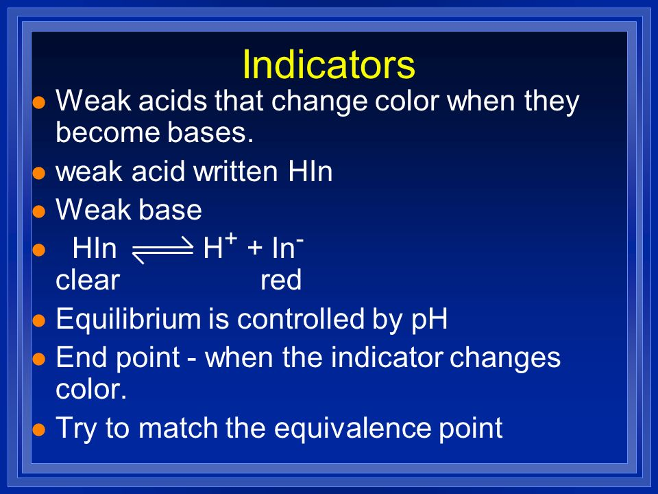 Indicators l Weak acids that change color when they become bases. l weak acid written HIn l Weak base l HIn H + + In - clear red l Equilibrium is cont