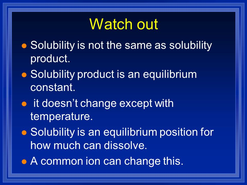 Watch out l Solubility is not the same as solubility product. l Solubility product is an equilibrium constant. l it doesnt change except with temperat
