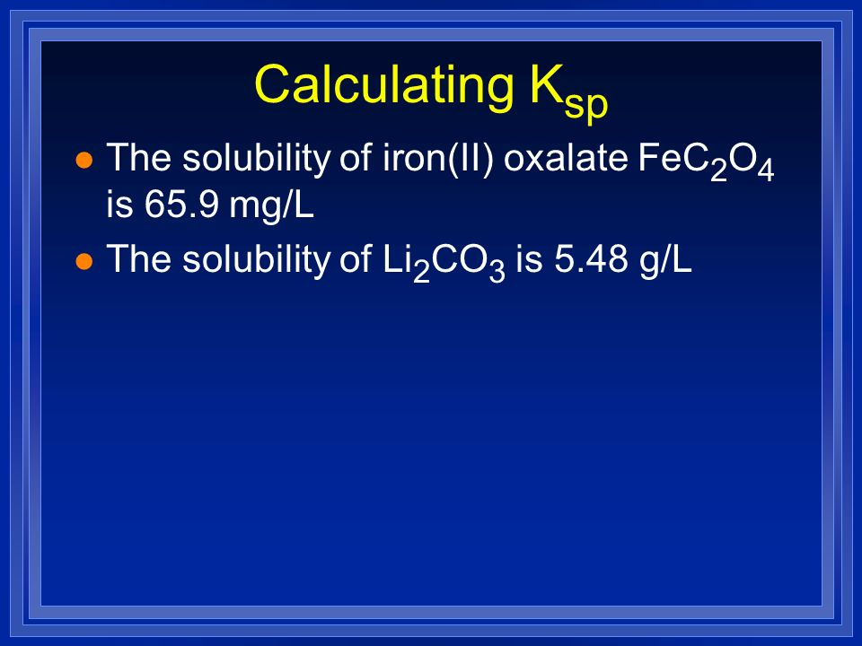 Calculating K sp l The solubility of iron(II) oxalate FeC 2 O 4 is 65.9 mg/L l The solubility of Li 2 CO 3 is 5.48 g/L