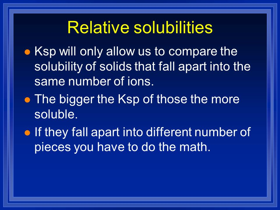 Relative solubilities l Ksp will only allow us to compare the solubility of solids that fall apart into the same number of ions. l The bigger the Ksp