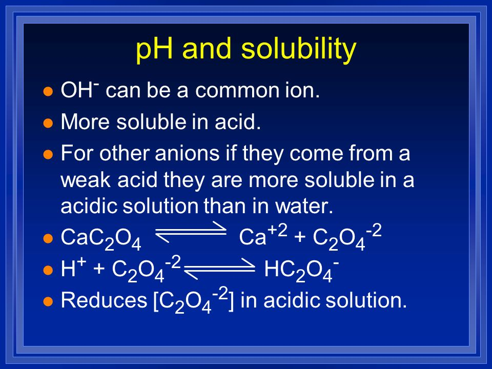 pH and solubility l OH - can be a common ion. l More soluble in acid. l For other anions if they come from a weak acid they are more soluble in a acid