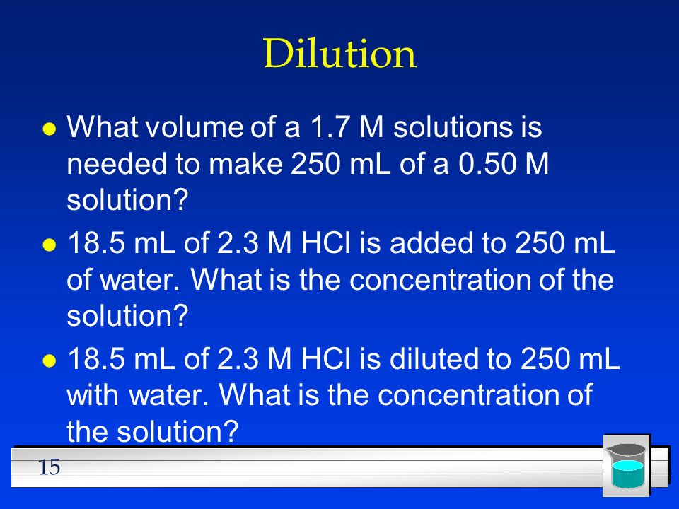 15 Dilution l What volume of a 1.7 M solutions is needed to make 250 mL of a 0.50 M solution? l 18.5 mL of 2.3 M HCl is added to 250 mL of water. What