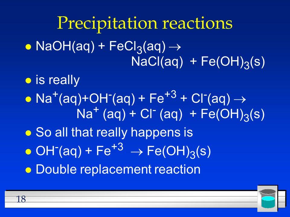 18 Precipitation reactions NaOH(aq) + FeCl 3 (aq) NaCl(aq) + Fe(OH) 3 (s) l is really Na + (aq)+OH - (aq) + Fe +3 + Cl - (aq) Na + (aq) + Cl - (aq) +