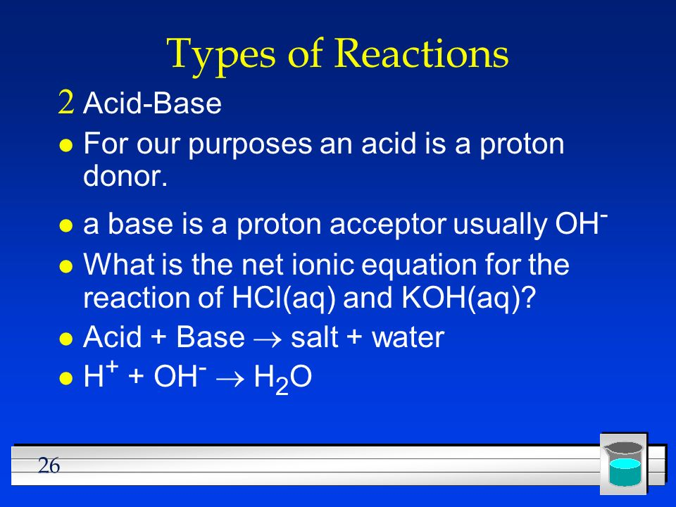 26 Types of Reactions Acid-Base l For our purposes an acid is a proton donor. l a base is a proton acceptor usually OH - l What is the net ionic equat