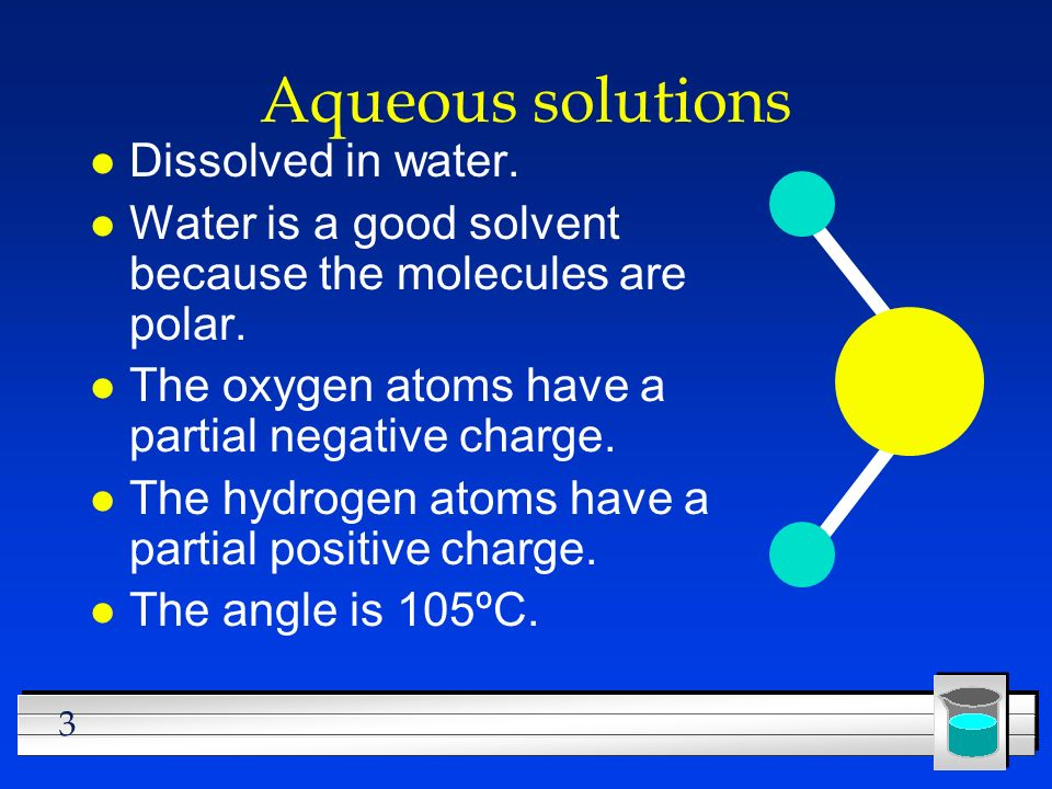 3 Aqueous solutions l Dissolved in water. l Water is a good solvent because the molecules are polar. l The oxygen atoms have a partial negative charge
