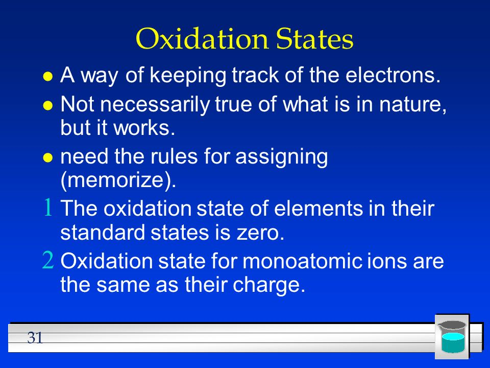 31 Oxidation States l A way of keeping track of the electrons. l Not necessarily true of what is in nature, but it works. l need the rules for assigni