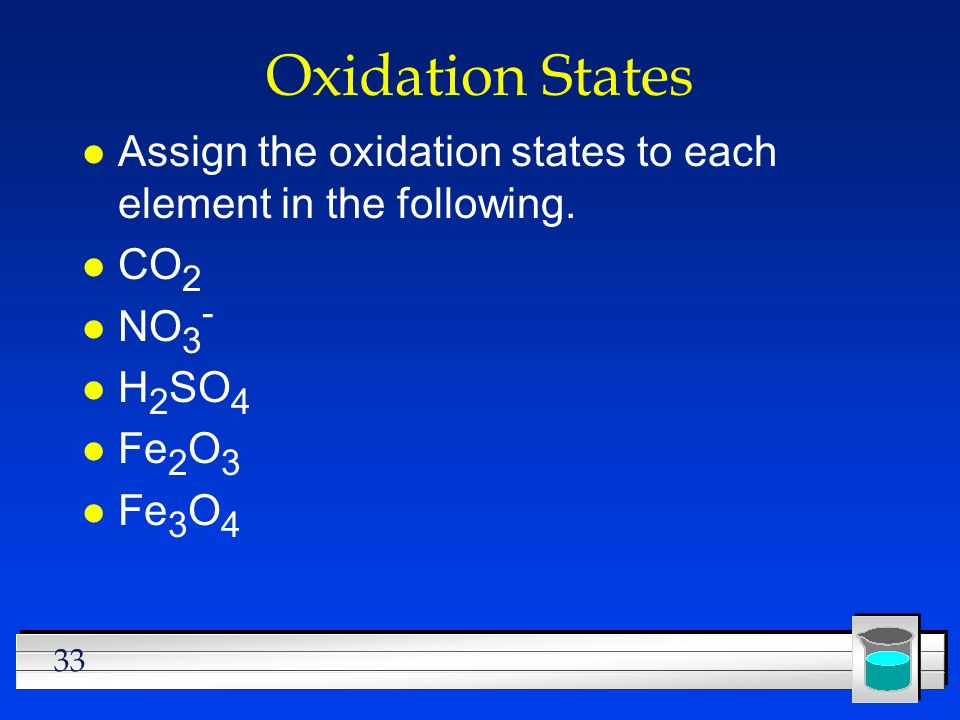 33 Oxidation States l Assign the oxidation states to each element in the following. l CO 2 l NO 3 - l H 2 SO 4 l Fe 2 O 3 l Fe 3 O 4