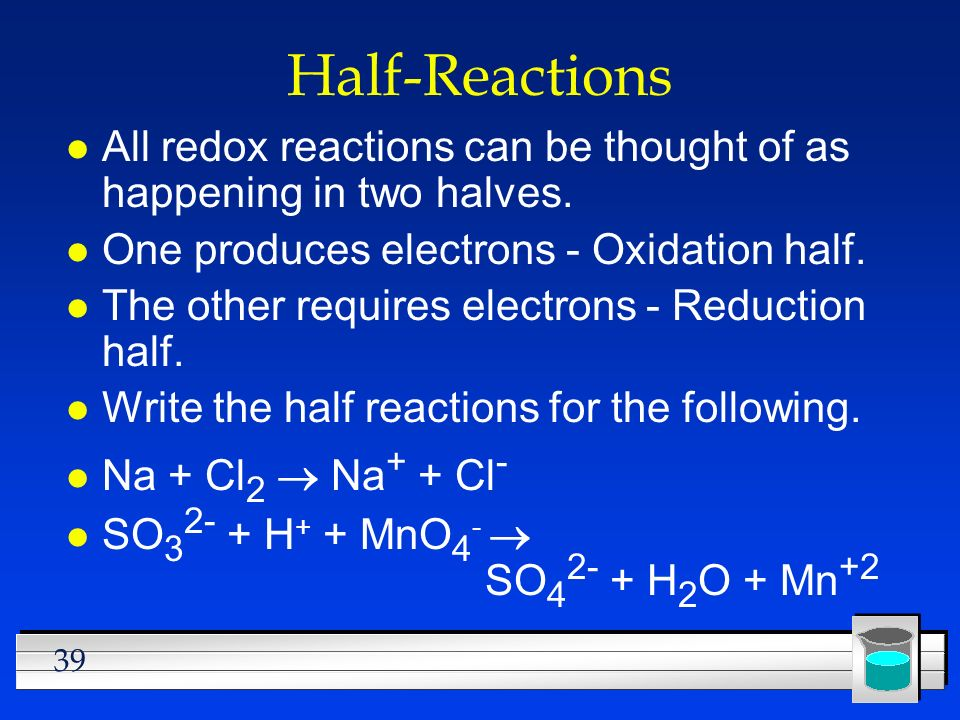 39 Half-Reactions l All redox reactions can be thought of as happening in two halves. l One produces electrons - Oxidation half. l The other requires