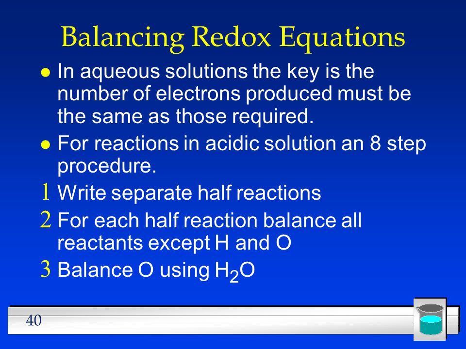 40 Balancing Redox Equations l In aqueous solutions the key is the number of electrons produced must be the same as those required. l For reactions in