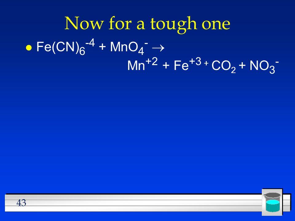 43 Now for a tough one Fe(CN) 6 -4 + MnO 4 - Mn +2 + Fe +3 + CO 2 + NO 3 -