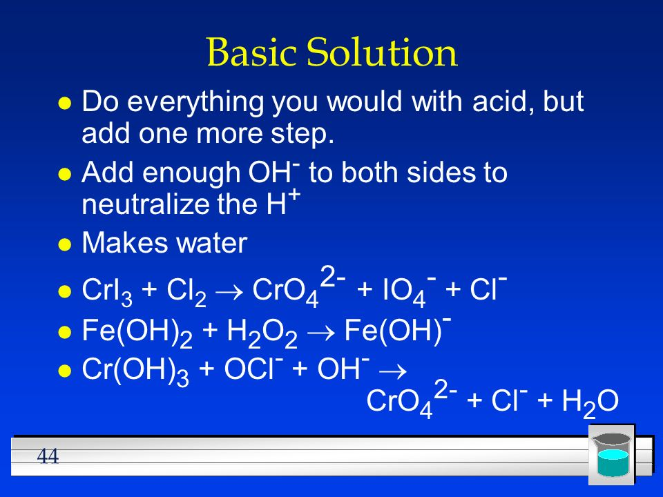 44 Basic Solution l Do everything you would with acid, but add one more step. l Add enough OH - to both sides to neutralize the H + l Makes water CrI