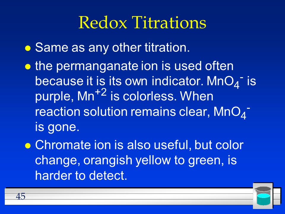 45 Redox Titrations l Same as any other titration. l the permanganate ion is used often because it is its own indicator. MnO 4 - is purple, Mn +2 is c