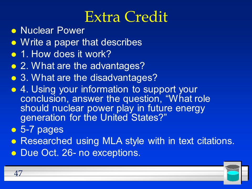 47 Extra Credit l Nuclear Power l Write a paper that describes l 1. How does it work? l 2. What are the advantages? l 3. What are the disadvantages? l