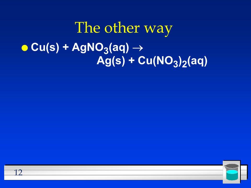 12 The other way Cu(s) + AgNO 3 (aq) Ag(s) + Cu(NO 3 ) 2 (aq)