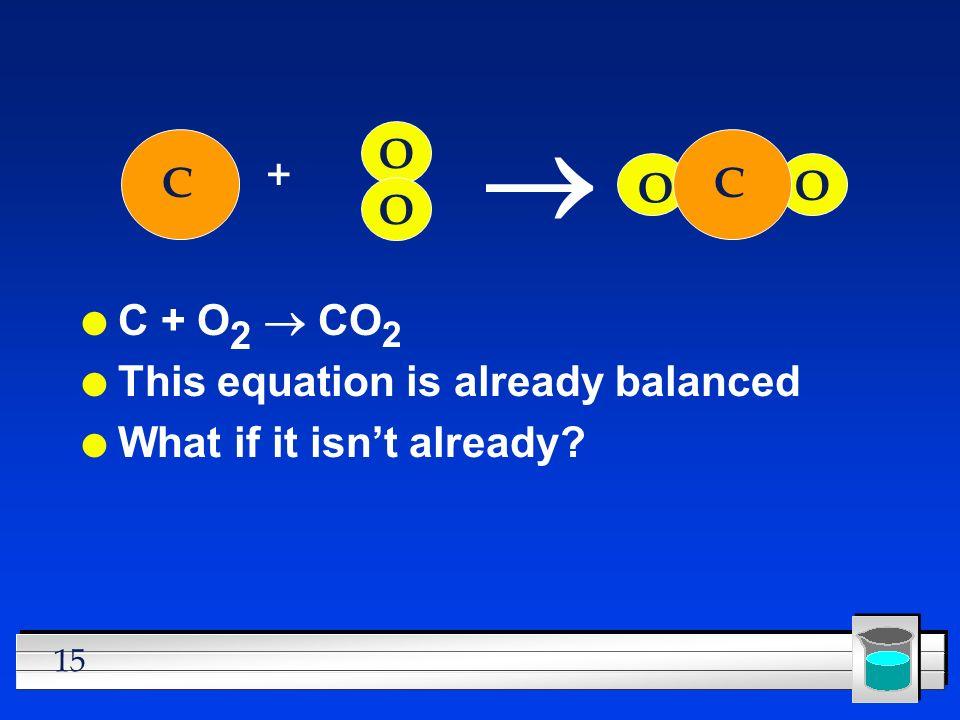 15 C + O 2 CO 2 l This equation is already balanced l What if it isnt already? C + O O C O O