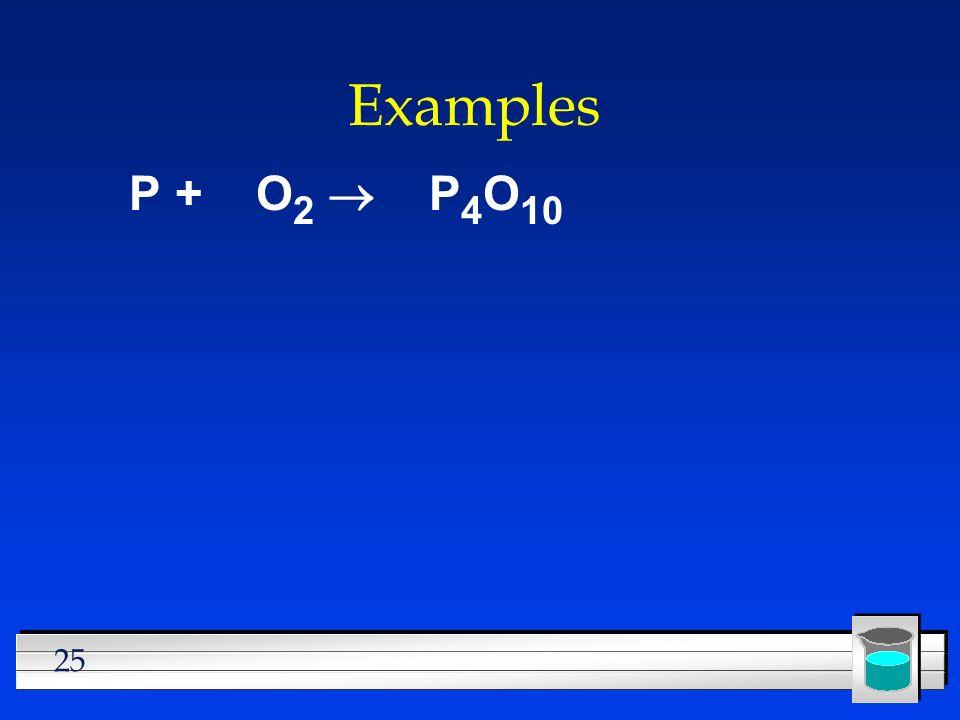 25 Examples P + O 2 P 4 O 10