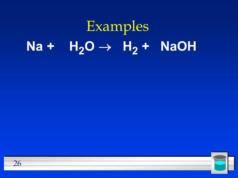 26 Examples Na + H 2 O H 2 + NaOH