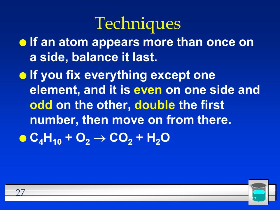 27 Techniques l If an atom appears more than once on a side, balance it last. l If you fix everything except one element, and it is even on one side a