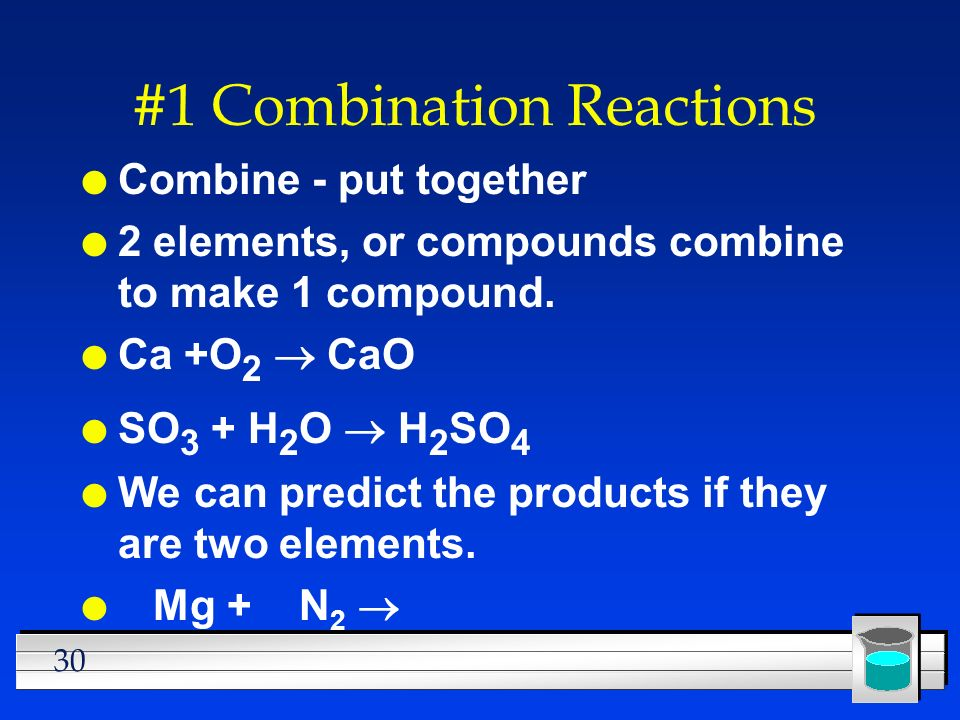 30 #1 Combination Reactions l Combine - put together l 2 elements, or compounds combine to make 1 compound. Ca +O 2 CaO SO 3 + H 2 O H 2 SO 4 l We can