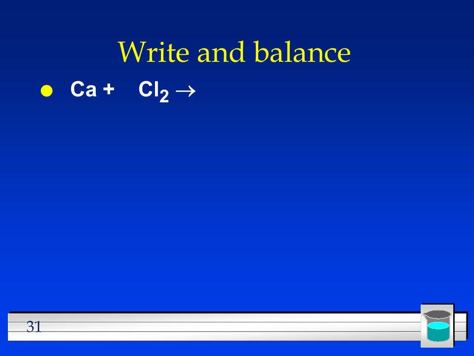 31 Write and balance Ca + Cl 2