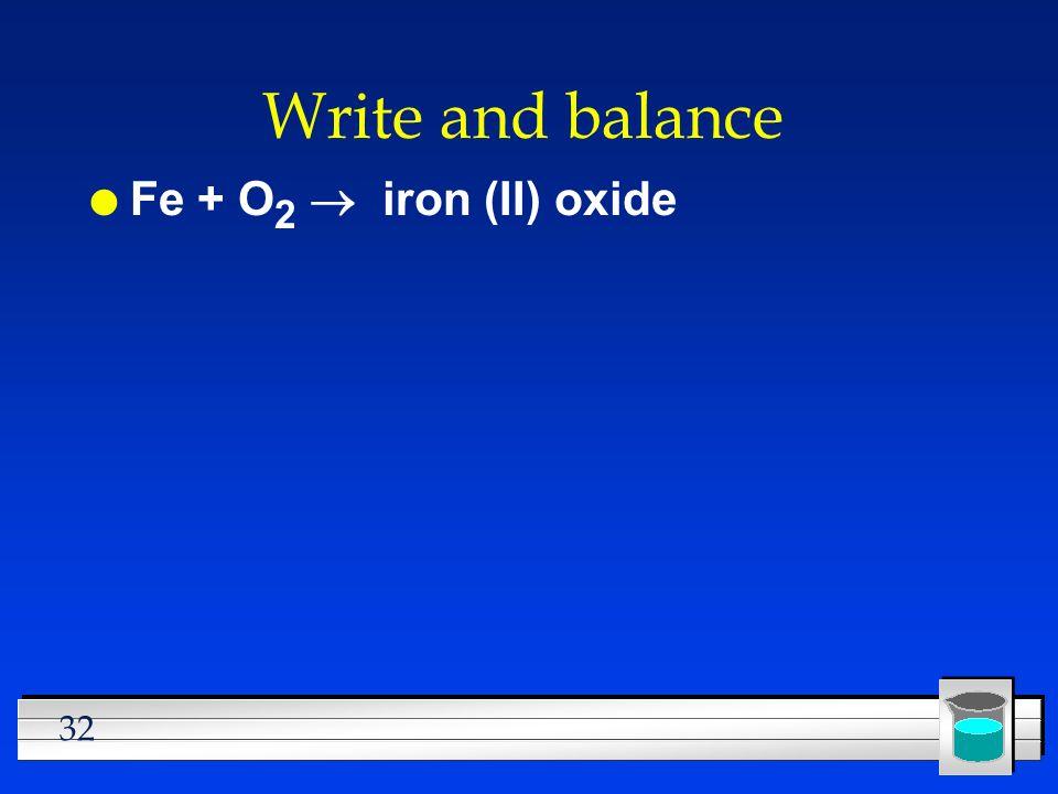 32 Write and balance Fe + O 2 iron (II) oxide