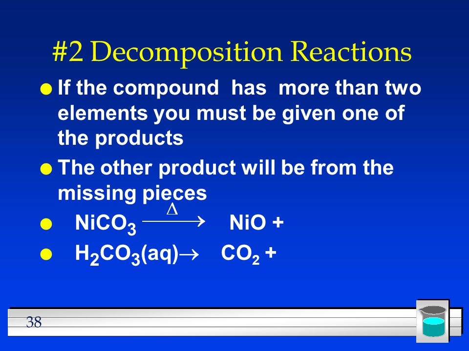 38 #2 Decomposition Reactions l If the compound has more than two elements you must be given one of the products l The other product will be from the