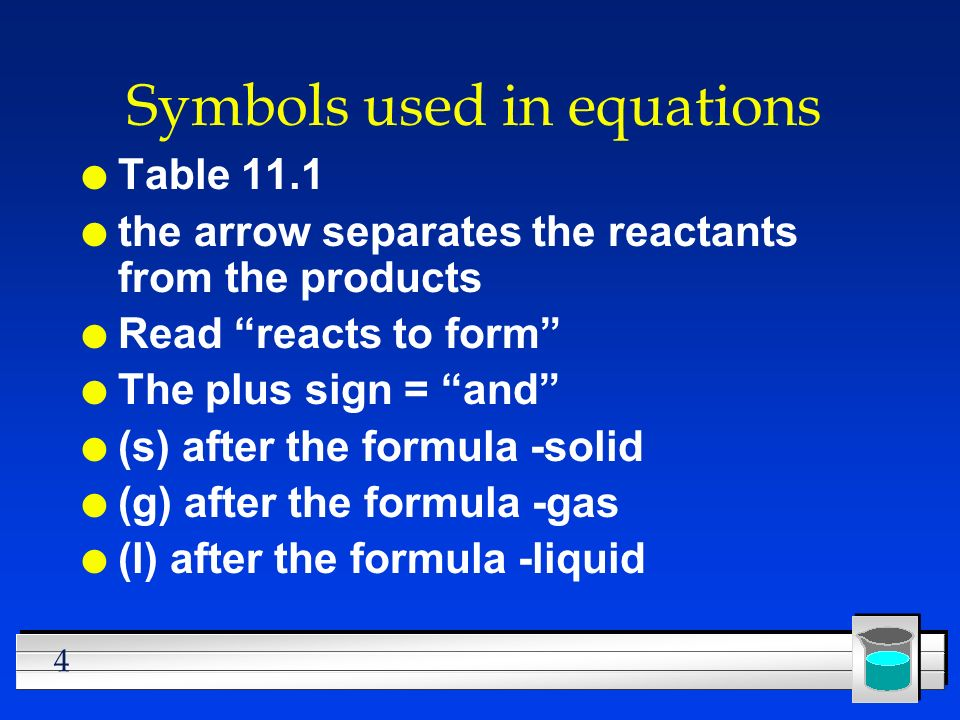 4 Symbols used in equations l Table 11.1 l the arrow separates the reactants from the products l Read reacts to form l The plus sign = and l (s) after