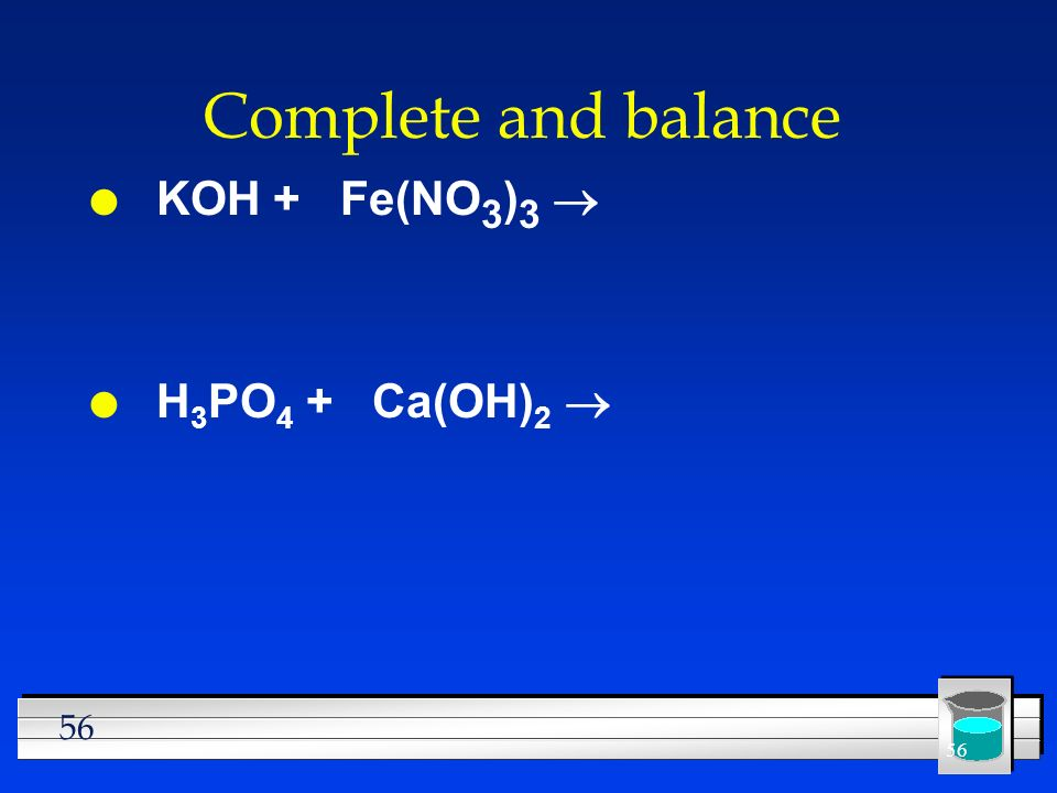 56 Complete and balance KOH + Fe(NO 3 ) 3 H 3 PO 4 + Ca(OH) 2