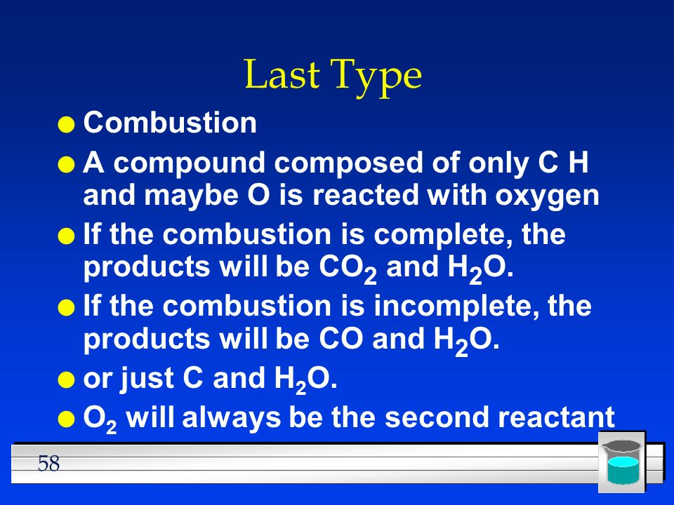 58 Last Type l Combustion l A compound composed of only C H and maybe O is reacted with oxygen l If the combustion is complete, the products will be C