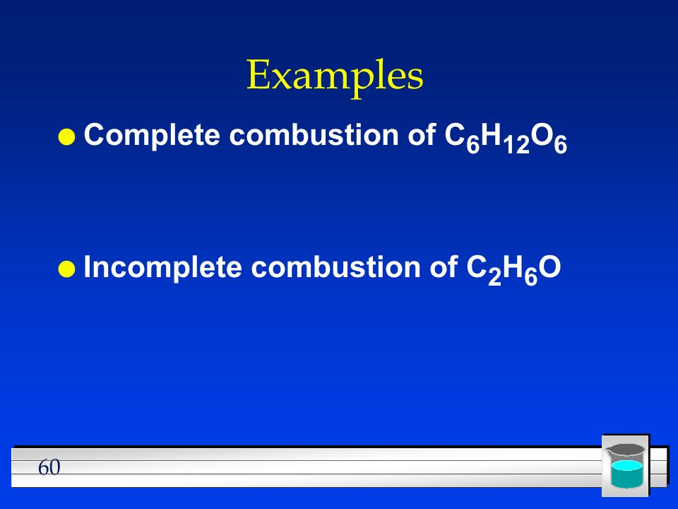 60 Examples l Complete combustion of C 6 H 12 O 6 l Incomplete combustion of C 2 H 6 O