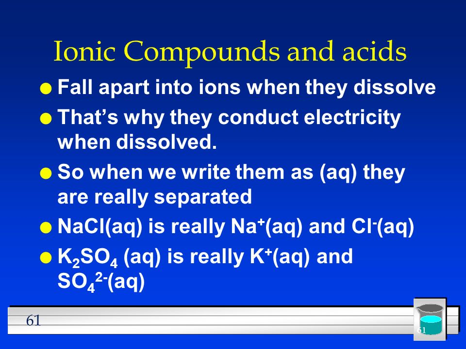 61 Ionic Compounds and acids l Fall apart into ions when they dissolve l Thats why they conduct electricity when dissolved. l So when we write them as