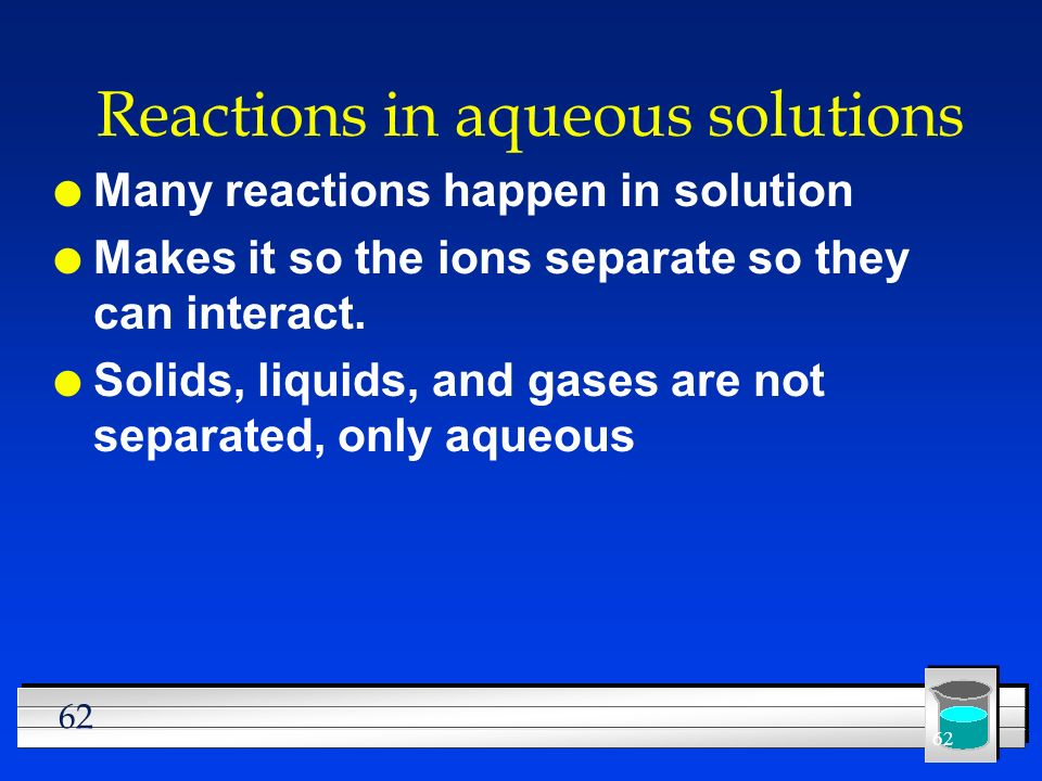 62 Reactions in aqueous solutions l Many reactions happen in solution l Makes it so the ions separate so they can interact. l Solids, liquids, and gas
