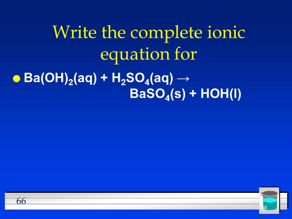66 Write the complete ionic equation for l Ba(OH) 2 (aq) + H 2 SO 4 (aq) BaSO 4 (s) + HOH(l)